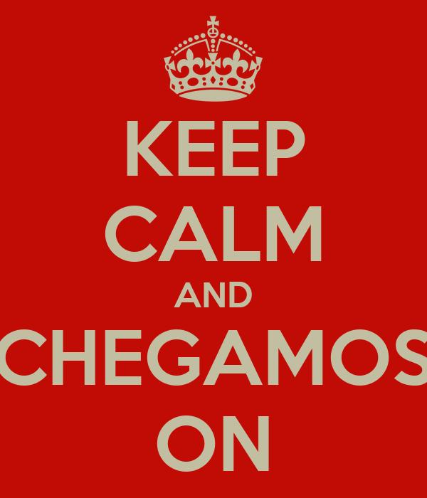 KEEP CALM AND CHEGAMOS ON