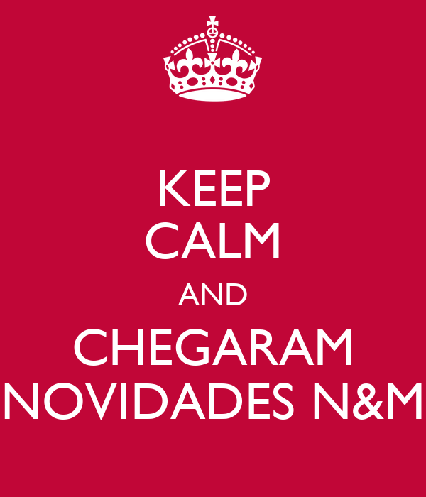 KEEP CALM AND CHEGARAM NOVIDADES N&M
