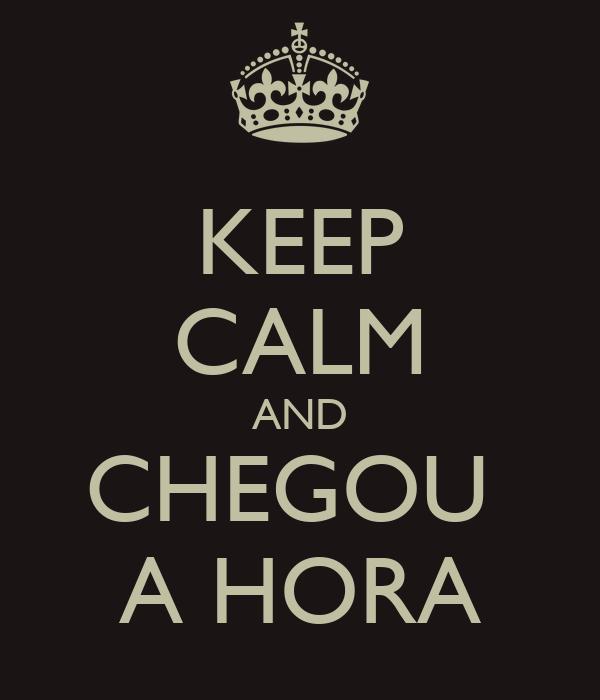 KEEP CALM AND CHEGOU  A HORA