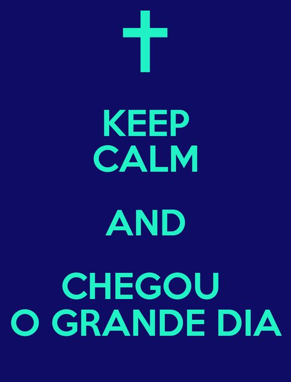 KEEP CALM AND CHEGOU  O GRANDE DIA