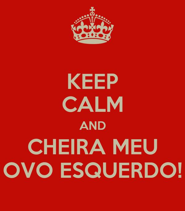 KEEP CALM AND CHEIRA MEU OVO ESQUERDO!