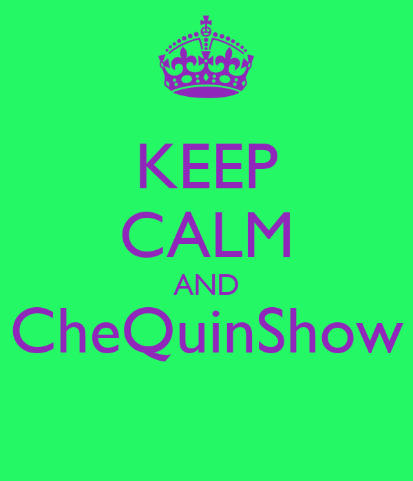 KEEP CALM AND CheQuinShow