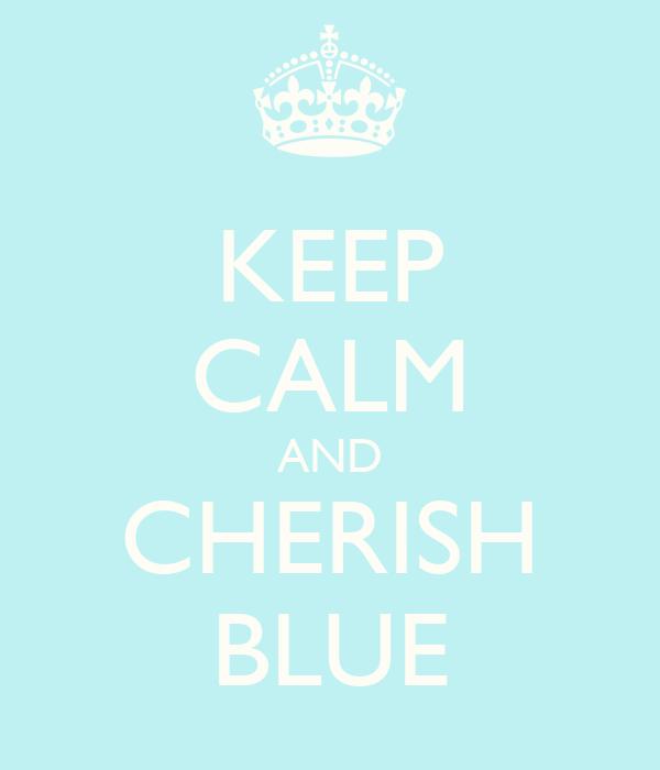 KEEP CALM AND CHERISH BLUE
