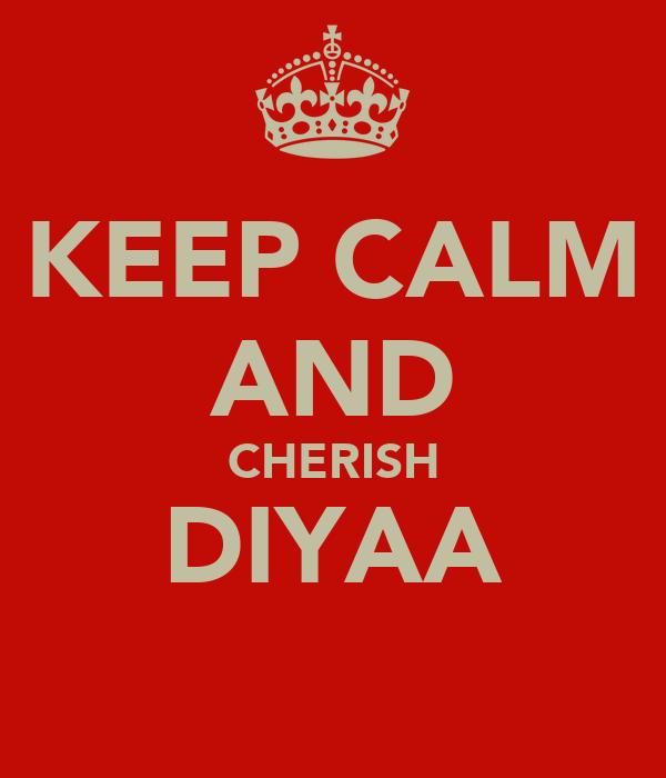 KEEP CALM AND CHERISH DIYAA
