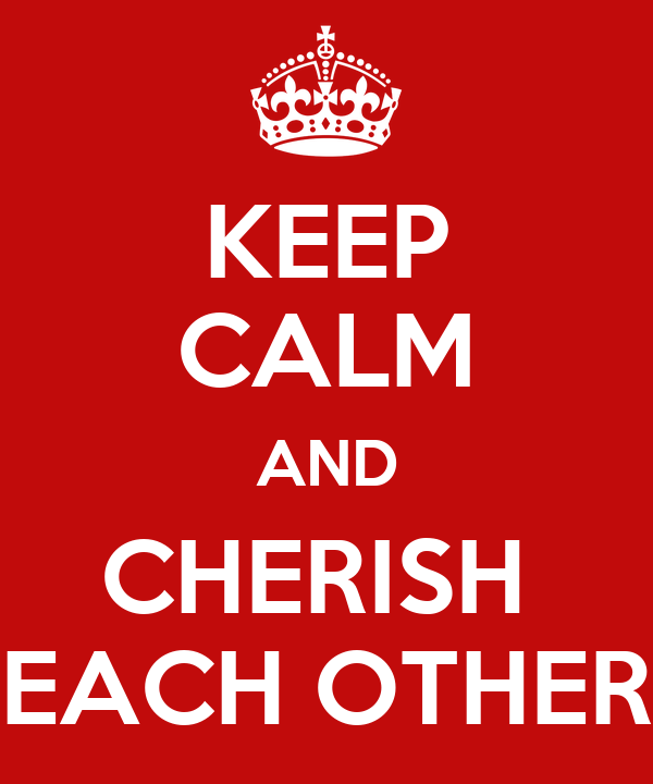 KEEP CALM AND CHERISH  EACH OTHER