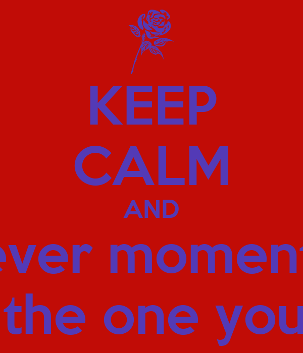KEEP CALM AND Cherish ever moment you get  With the one you love