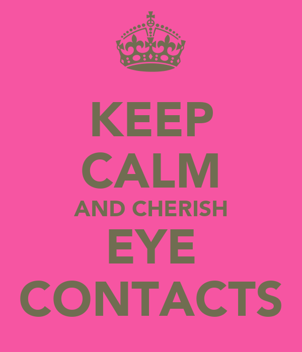 KEEP CALM AND CHERISH EYE CONTACTS