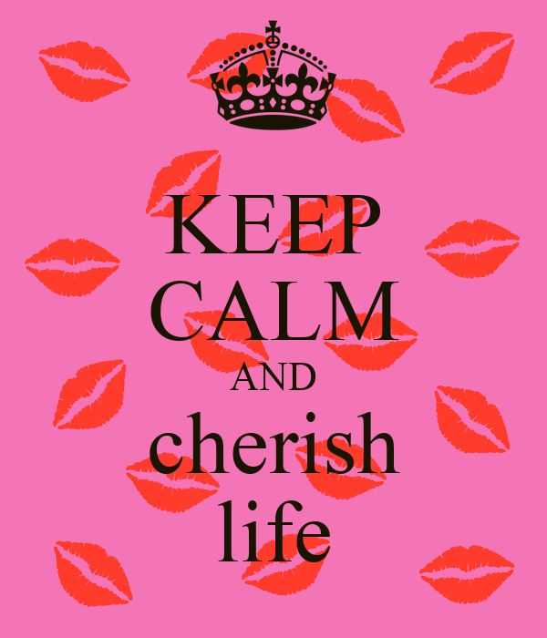 KEEP CALM AND cherish life