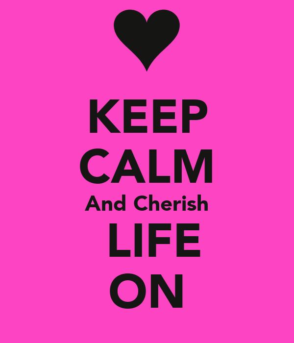 KEEP CALM And Cherish  LIFE ON