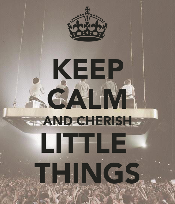 KEEP CALM AND CHERISH LITTLE  THINGS