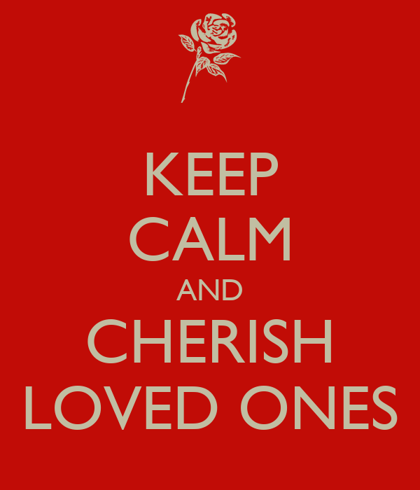 KEEP CALM AND CHERISH LOVED ONES