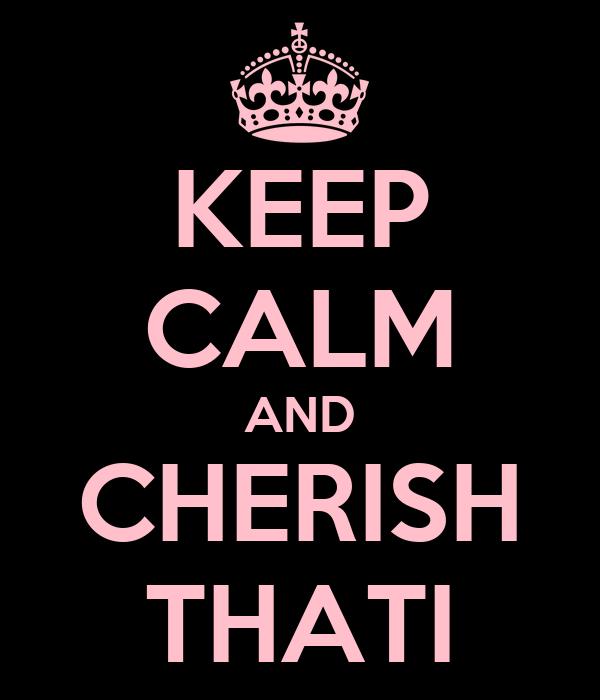 KEEP CALM AND CHERISH THATI