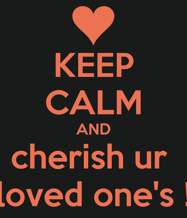 KEEP CALM AND cherish ur  loved one's !