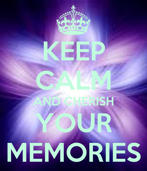 KEEP CALM AND CHERISH YOUR MEMORIES