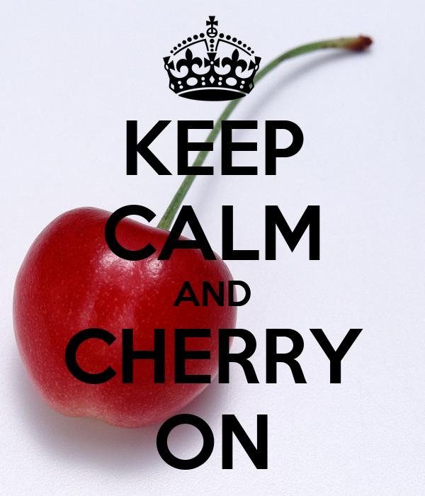 KEEP CALM AND CHERRY ON