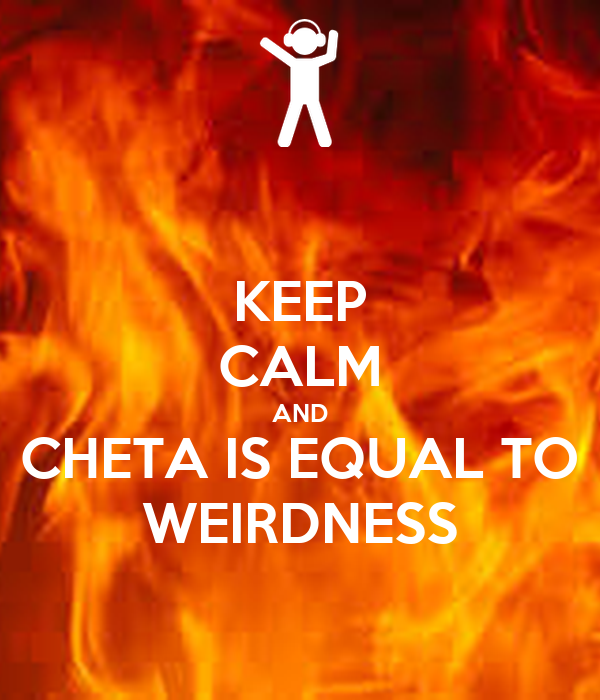 KEEP CALM AND CHETA IS EQUAL TO WEIRDNESS