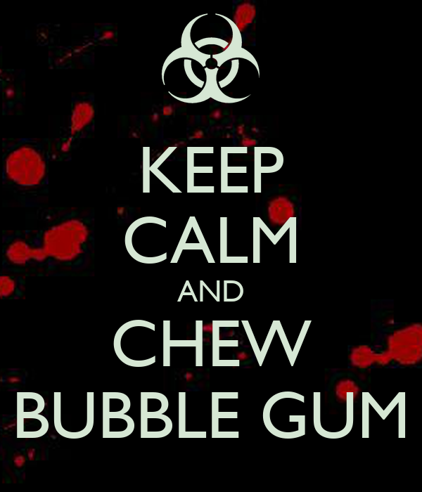 KEEP CALM AND CHEW BUBBLE GUM
