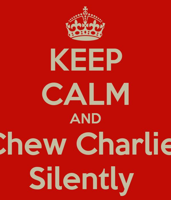 KEEP CALM AND Chew Charlie  Silently