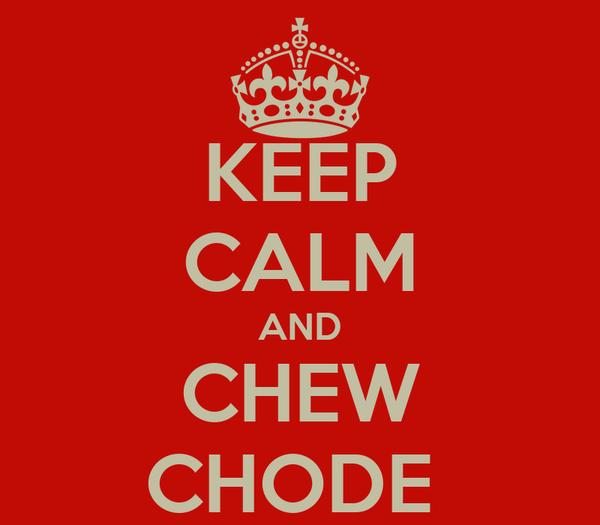 KEEP CALM AND CHEW CHODE