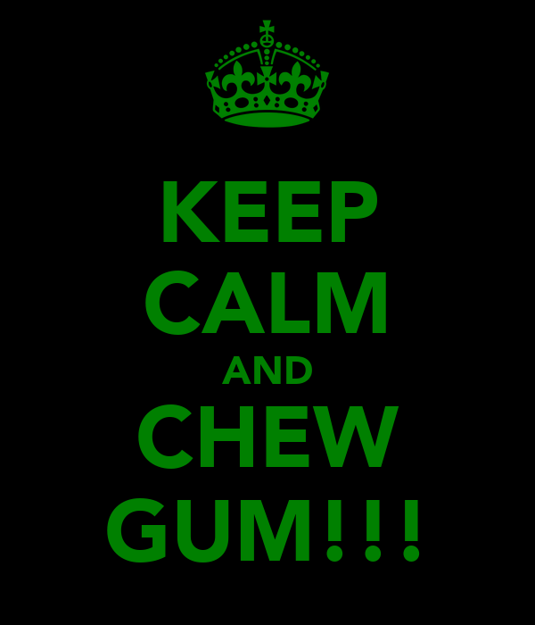 KEEP CALM AND CHEW GUM!!!
