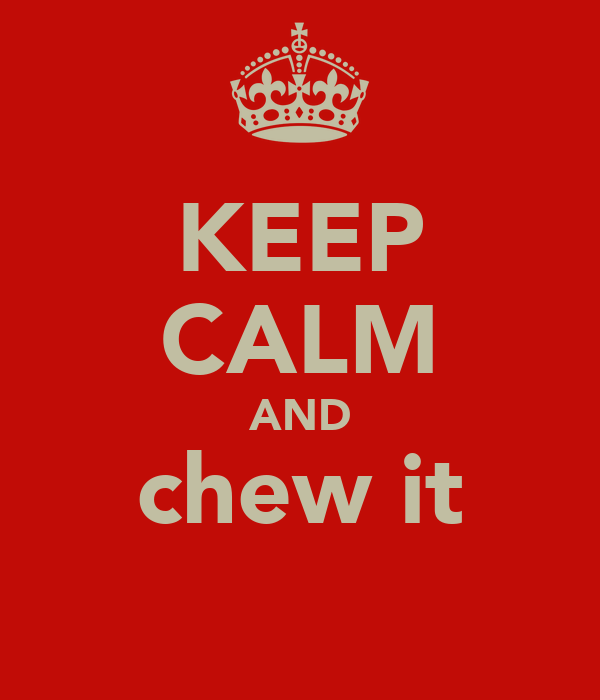 KEEP CALM AND chew it