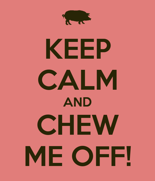 KEEP CALM AND CHEW ME OFF!