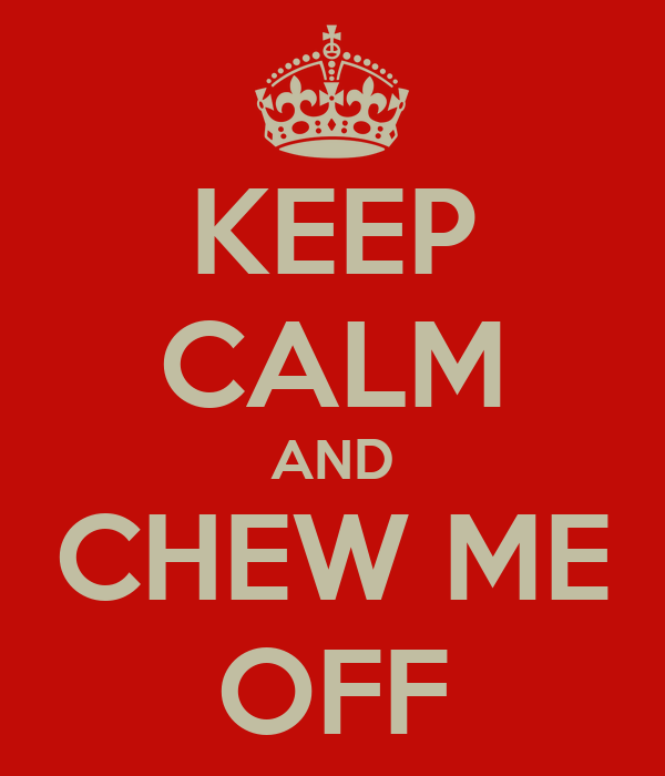 KEEP CALM AND CHEW ME OFF