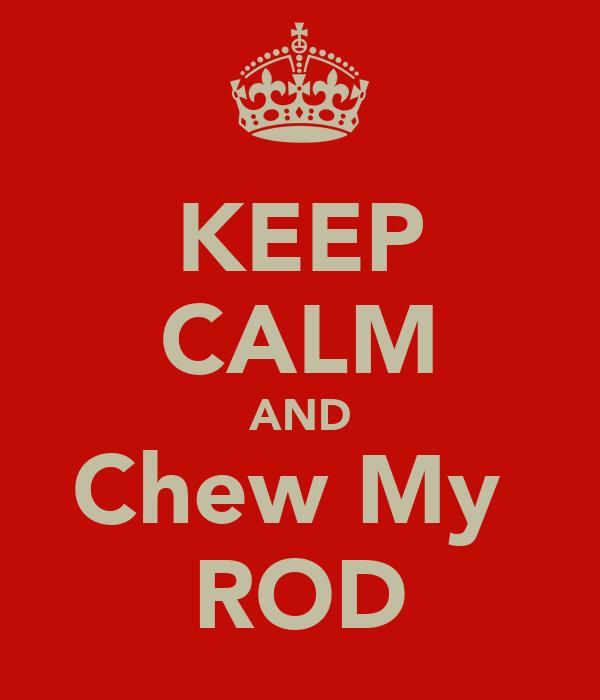 KEEP CALM AND Chew My  ROD