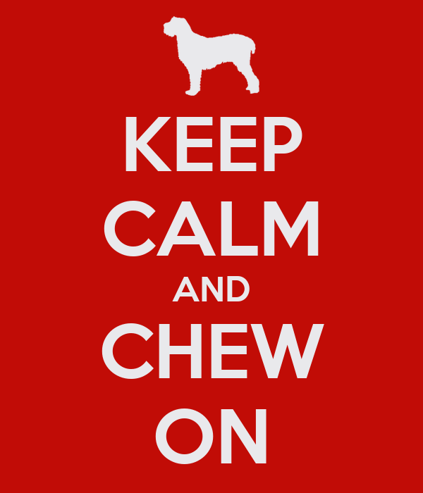 KEEP CALM AND CHEW ON