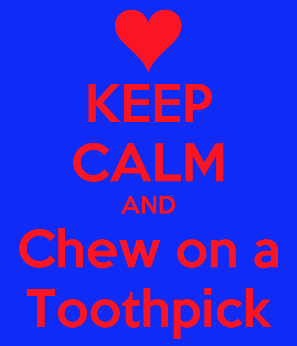 KEEP CALM AND Chew on a Toothpick