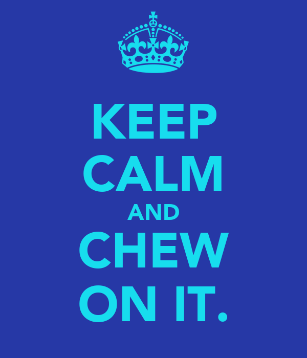 KEEP CALM AND CHEW ON IT.