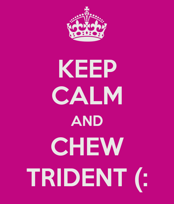 KEEP CALM AND CHEW TRIDENT (: