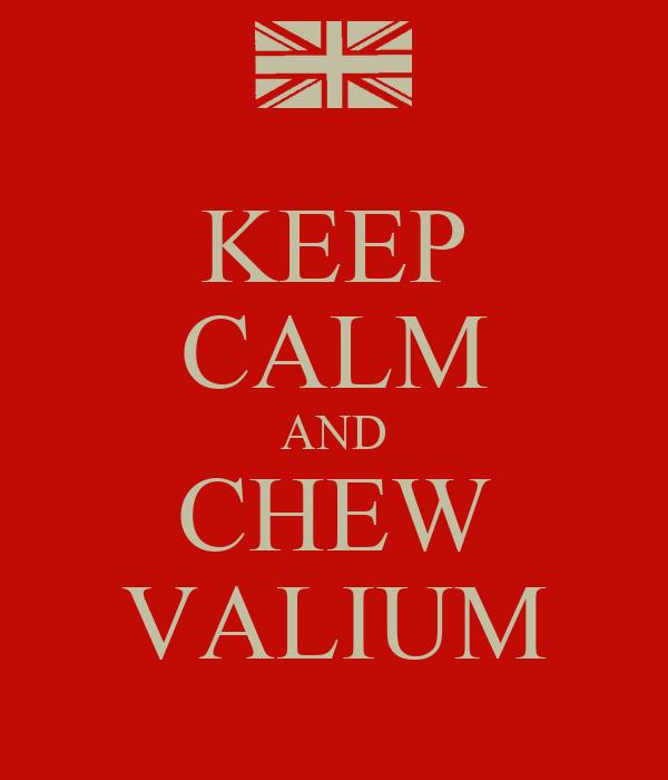 KEEP CALM AND CHEW VALIUM