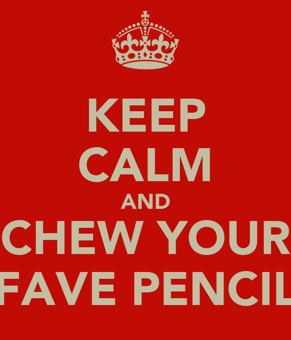 KEEP CALM AND CHEW YOUR FAVE PENCIL