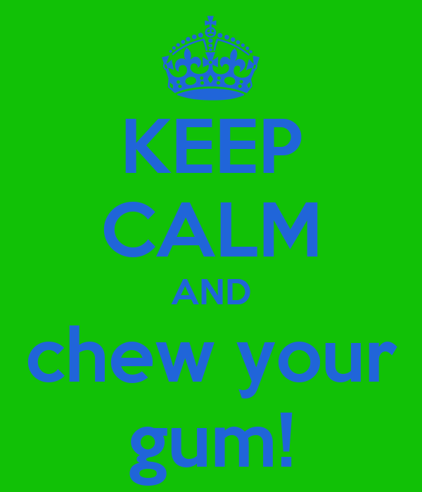 KEEP CALM AND chew your gum!