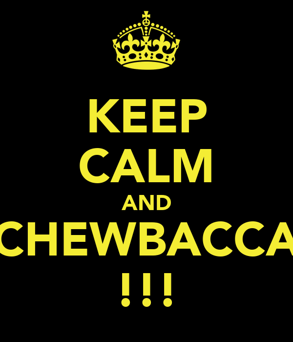 KEEP CALM AND CHEWBACCA !!!