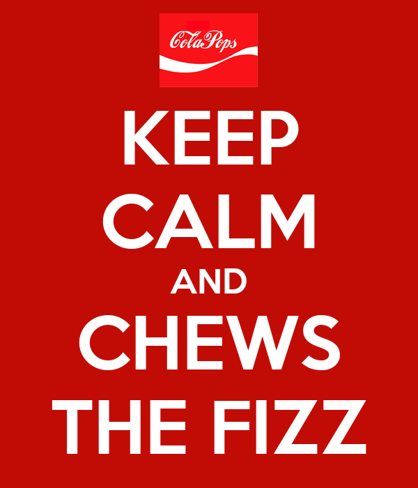 KEEP CALM AND CHEWS THE FIZZ