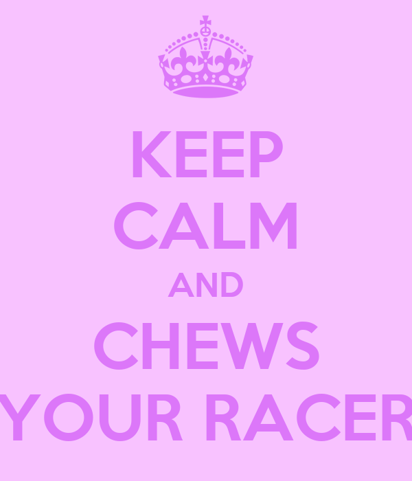 KEEP CALM AND CHEWS YOUR RACER