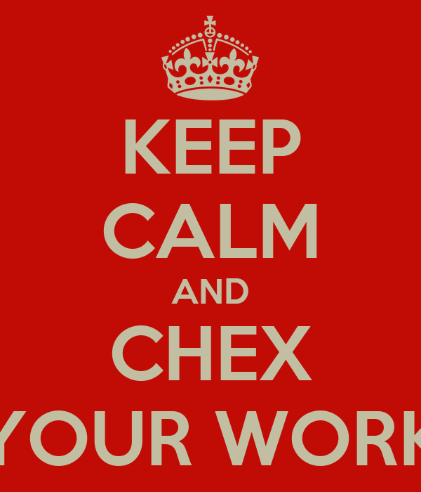 KEEP CALM AND CHEX YOUR WORK