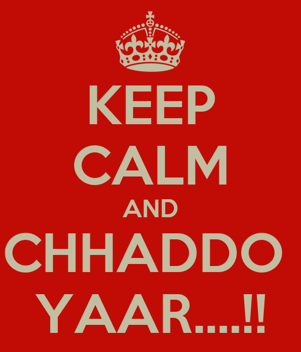 KEEP CALM AND CHHADDO  YAAR....!!
