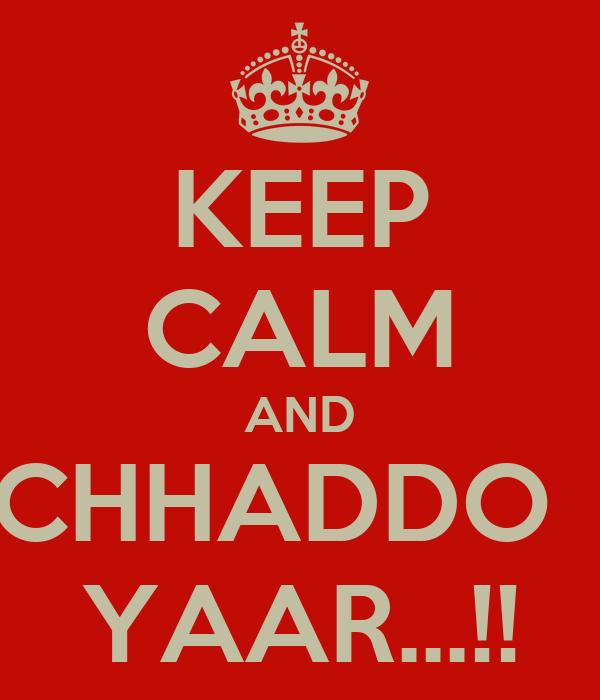 KEEP CALM AND CHHADDO   YAAR...!!