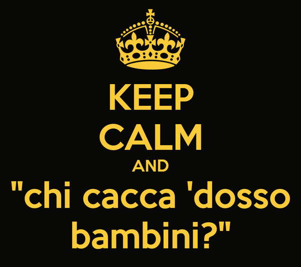 """KEEP CALM AND """"chi cacca 'dosso bambini?"""""""