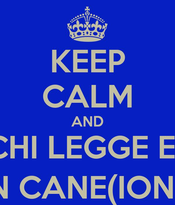 KEEP CALM AND CHI LEGGE E'  UN CANE(IONO)