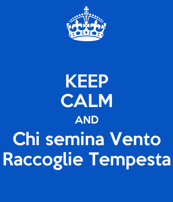 KEEP CALM AND Chi semina Vento Raccoglie Tempesta