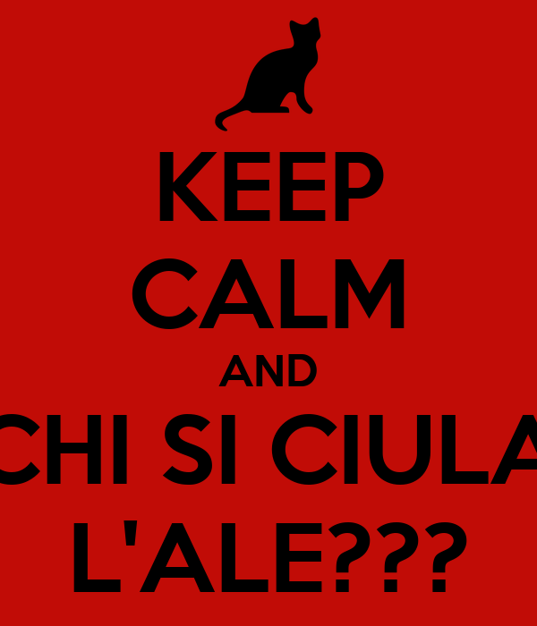 KEEP CALM AND CHI SI CIULA L'ALE???