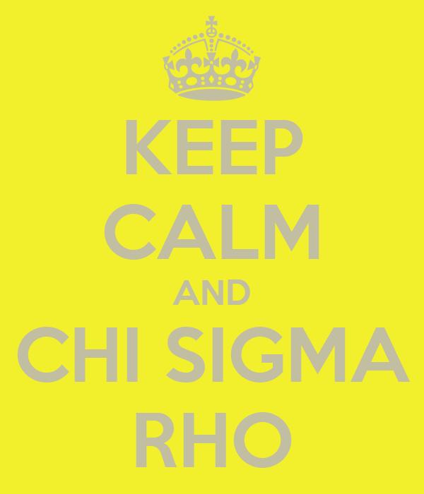 KEEP CALM AND  CHI SIGMA  RHO