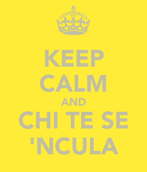 KEEP CALM AND CHI TE SE 'NCULA