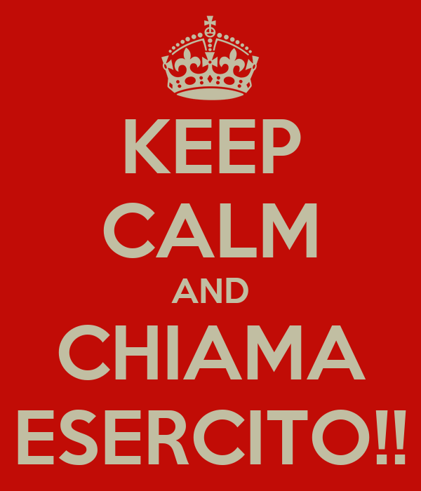 KEEP CALM AND CHIAMA ESERCITO!!