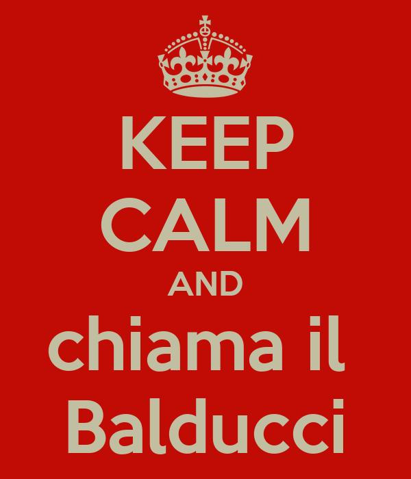 KEEP CALM AND chiama il  Balducci