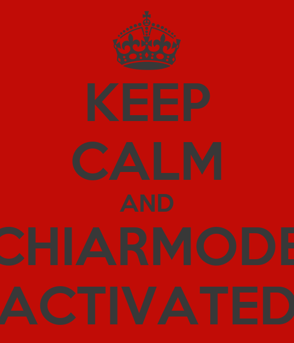 KEEP CALM AND CHIARMODE ACTIVATED